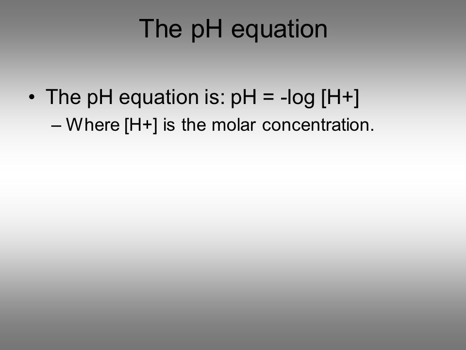 The pH equation The pH equation is: pH = -log [H+]